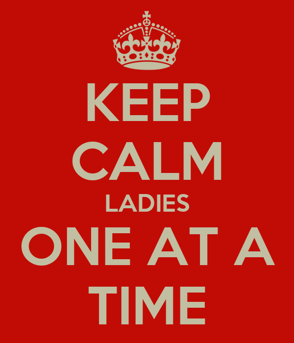 KEEP CALM LADIES ONE AT A TIME