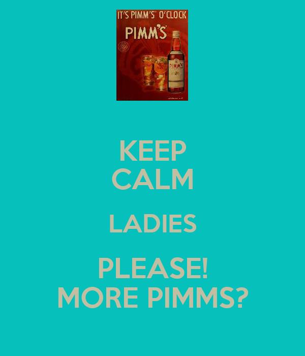 KEEP CALM LADIES PLEASE! MORE PIMMS?