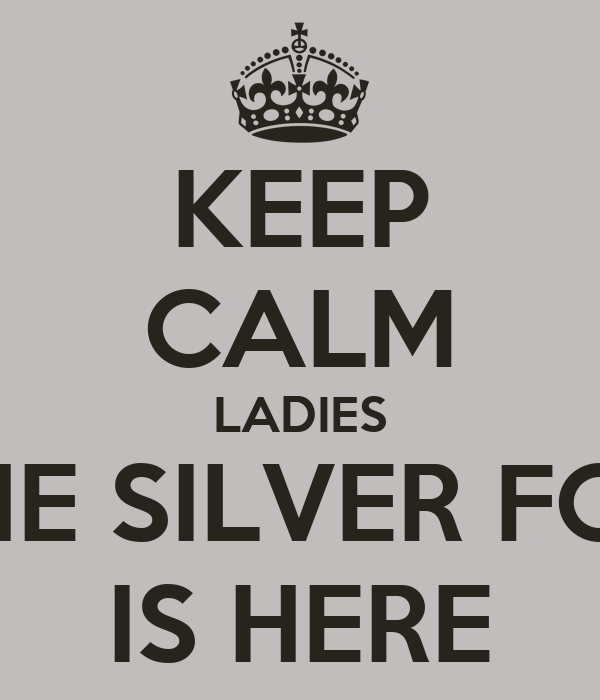 KEEP CALM LADIES THE SILVER FOX IS HERE