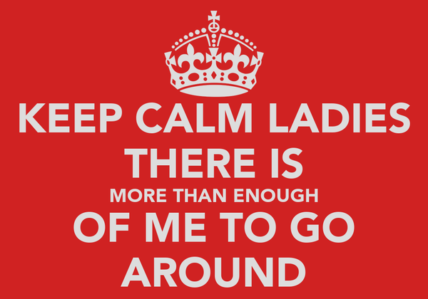 KEEP CALM LADIES THERE IS MORE THAN ENOUGH OF ME TO GO AROUND