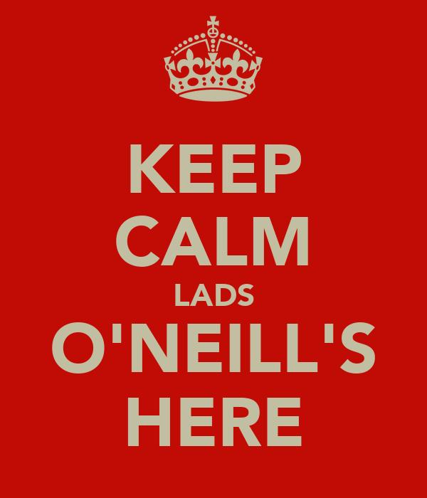 KEEP CALM LADS O'NEILL'S HERE