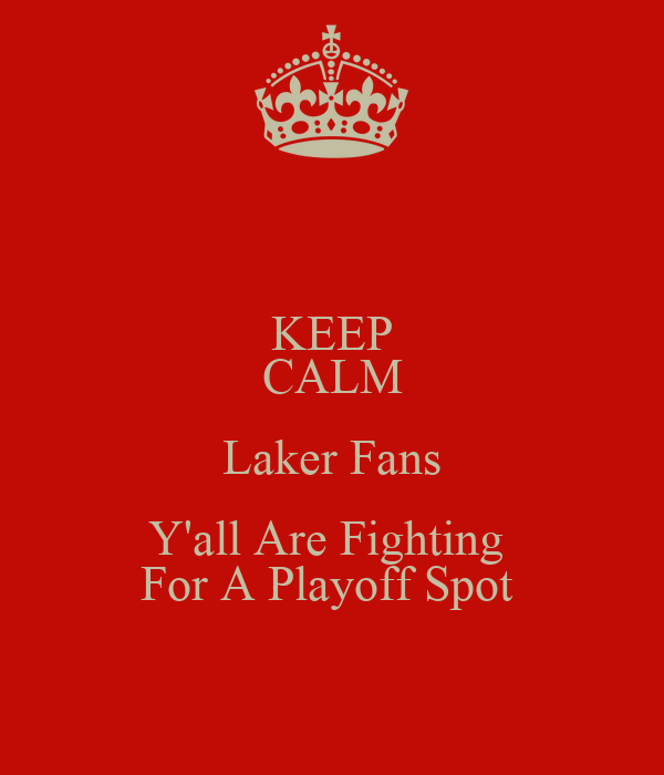 KEEP CALM Laker Fans Y'all Are Fighting  For A Playoff Spot