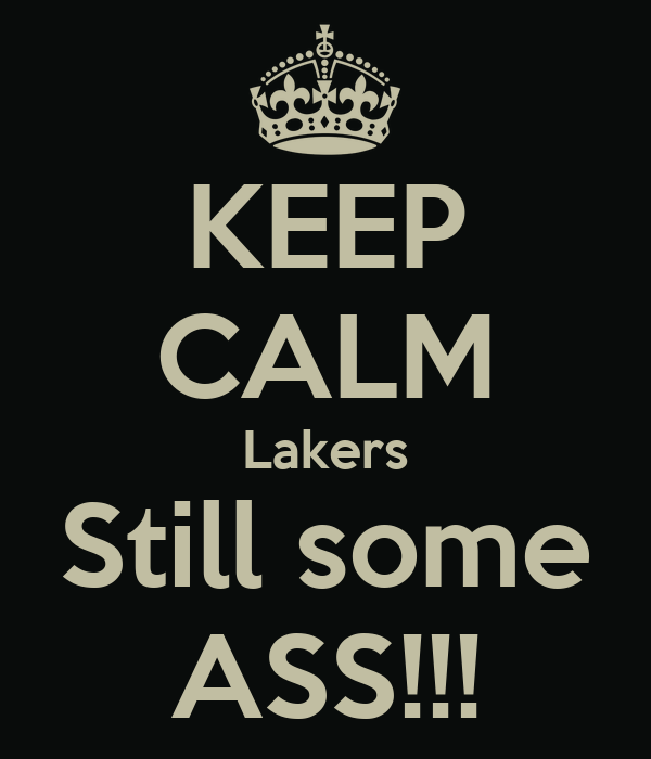 KEEP CALM Lakers Still some ASS!!!