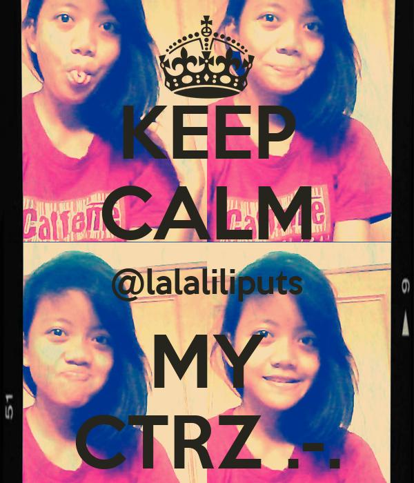 KEEP CALM @lalaliliputs MY CTRZ .-.