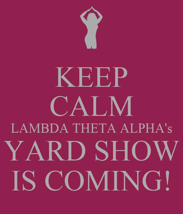 KEEP CALM LAMBDA THETA ALPHA's YARD SHOW IS COMING!