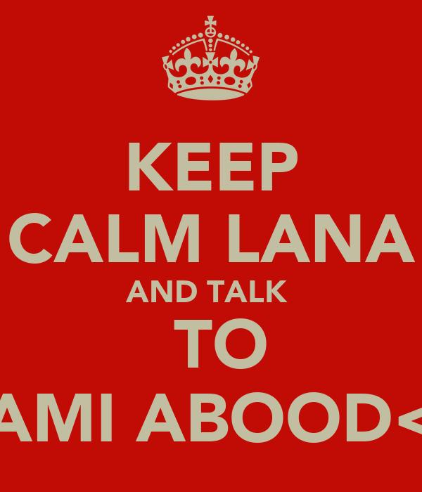 KEEP CALM LANA AND TALK   TO SAMI ABOOD<3