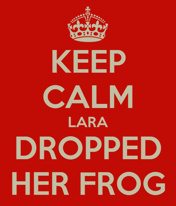 KEEP CALM LARA DROPPED HER FROG