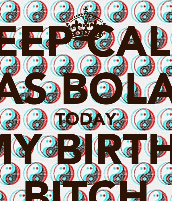 KEEP CALM LAS BOLAS TODAY ITS MY BIRTHDAY BITCH