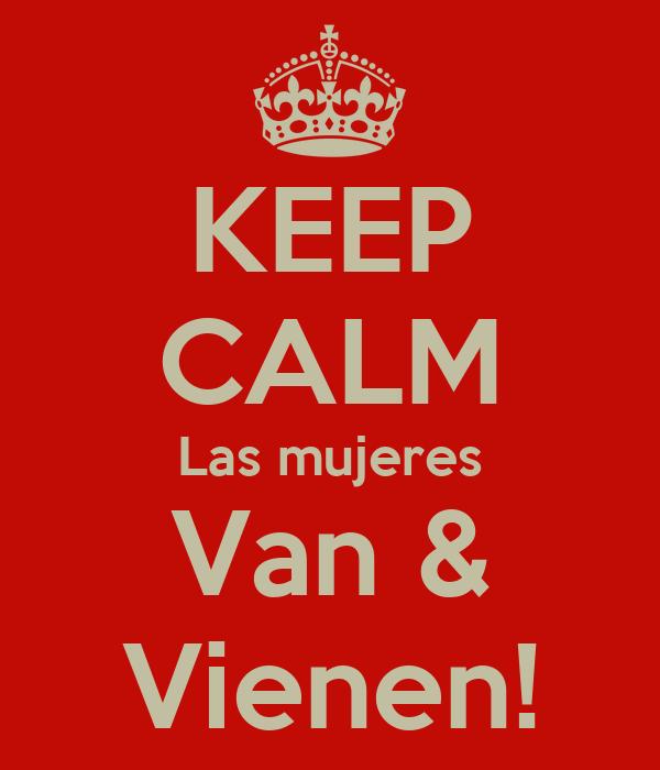 KEEP CALM Las mujeres Van & Vienen!