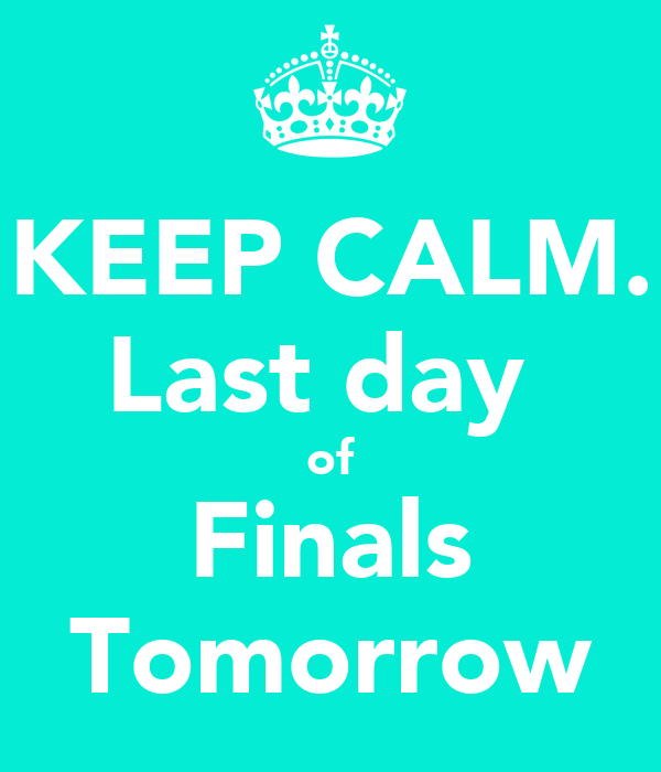 KEEP CALM. Last day  of Finals Tomorrow