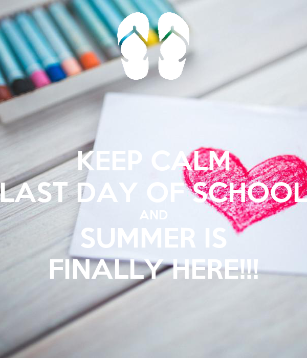 KEEP CALM LAST DAY OF SCHOOL AND SUMMER IS FINALLY HERE!!!