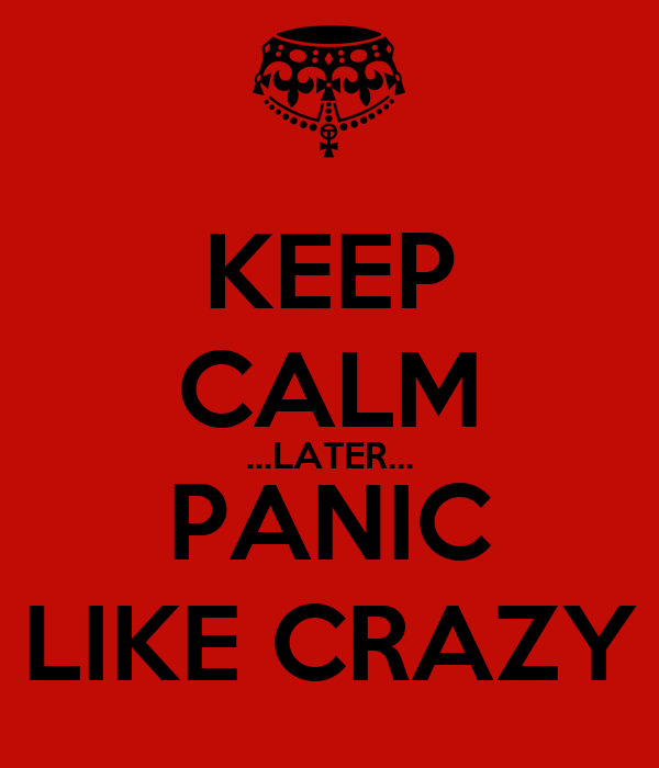 KEEP CALM ...LATER... PANIC LIKE CRAZY