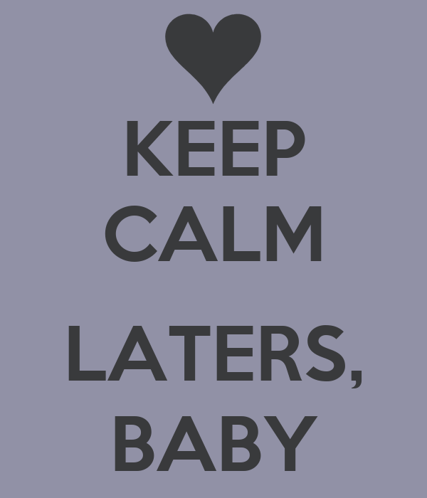 KEEP CALM  LATERS, BABY