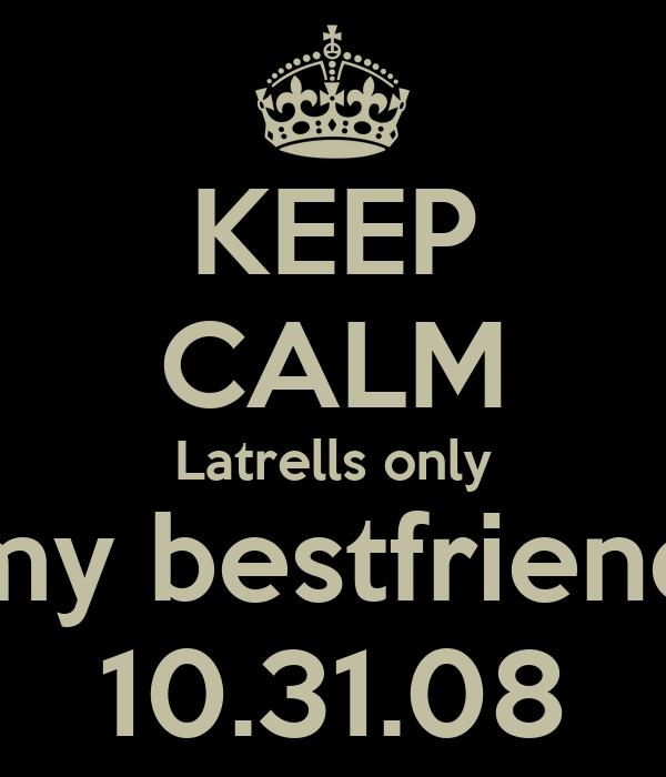 KEEP CALM Latrells only my bestfriend 10.31.08