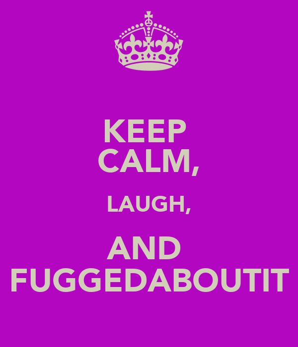 KEEP  CALM, LAUGH, AND  FUGGEDABOUTIT