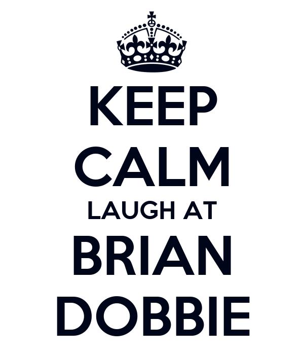 KEEP CALM LAUGH AT BRIAN DOBBIE