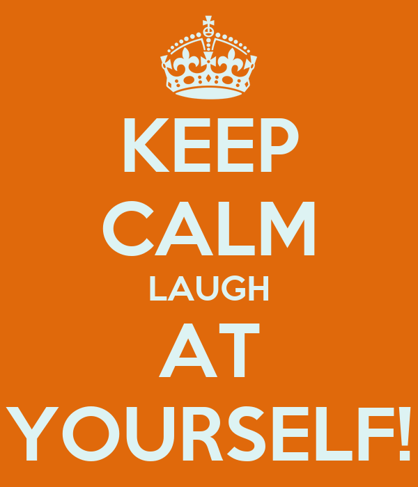 KEEP CALM LAUGH AT YOURSELF!