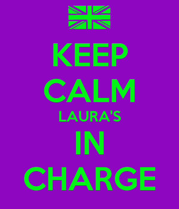 KEEP CALM LAURA'S IN CHARGE
