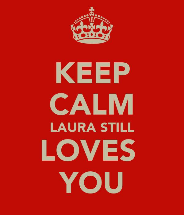 KEEP CALM LAURA STILL LOVES  YOU