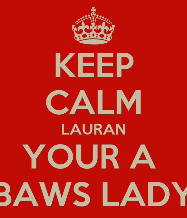KEEP CALM LAURAN YOUR A  BAWS LADY