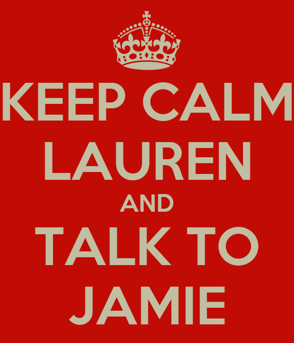 KEEP CALM LAUREN AND TALK TO JAMIE