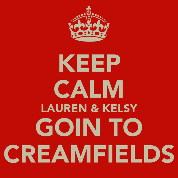 KEEP CALM LAUREN & KELSY GOIN TO CREAMFIELDS