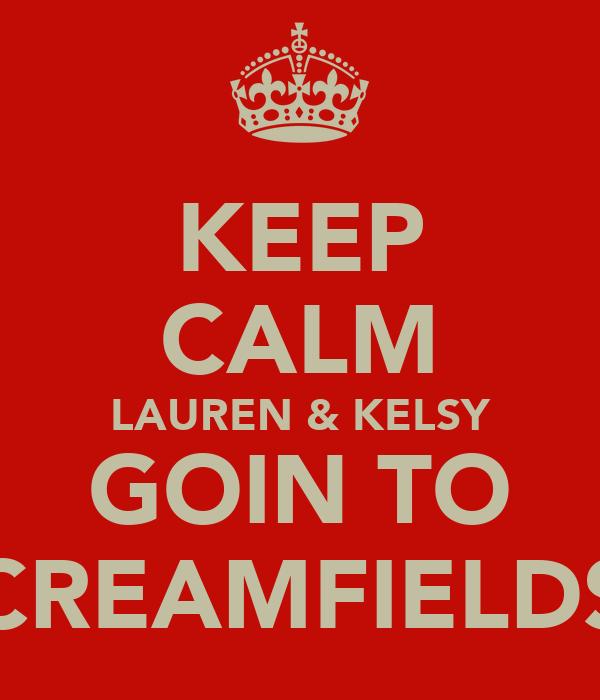 KEEP CALM LAUREN & KELSY GOIN TO CREAMFIELDS