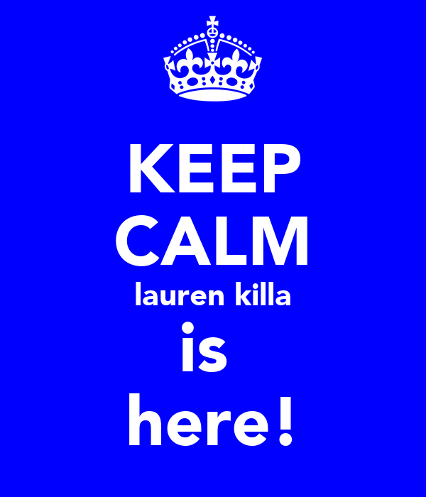 KEEP CALM lauren killa is  here!