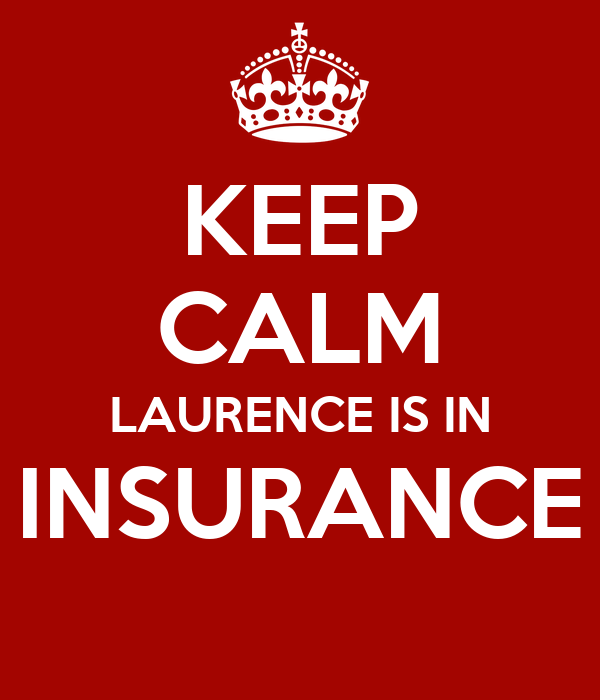 KEEP CALM LAURENCE IS IN INSURANCE