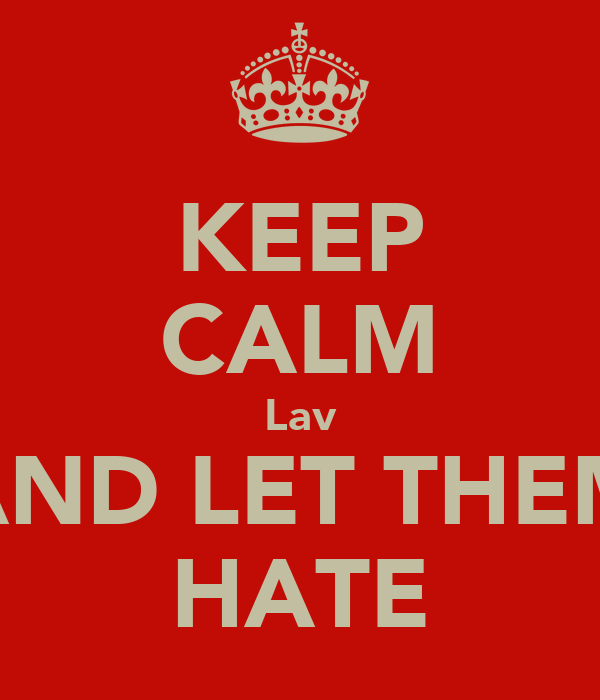 KEEP CALM Lav AND LET THEM HATE
