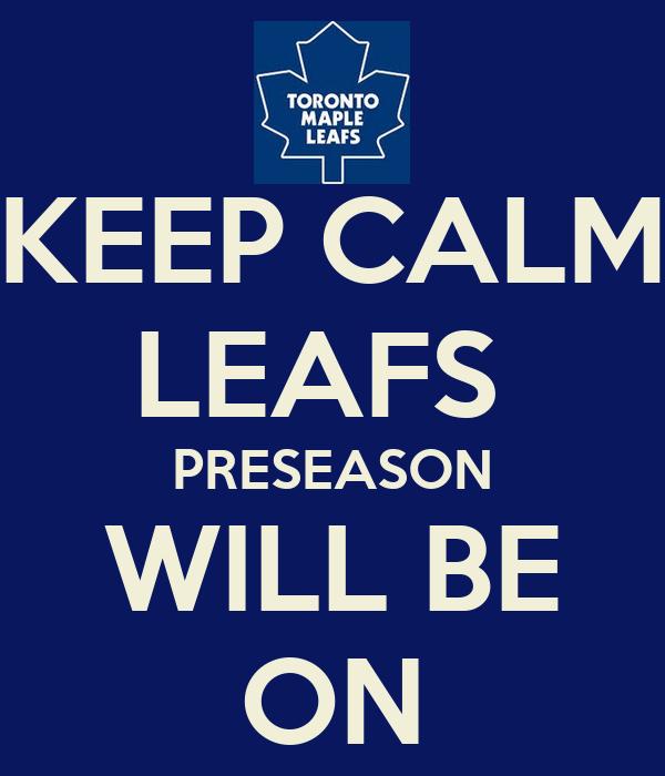 KEEP CALM LEAFS  PRESEASON WILL BE ON