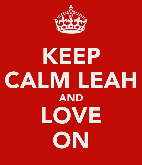 KEEP CALM LEAH AND LOVE ON