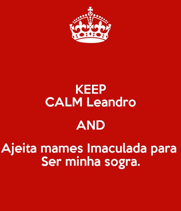 KEEP CALM Leandro AND Ajeita mames Imaculada para  Ser minha sogra.