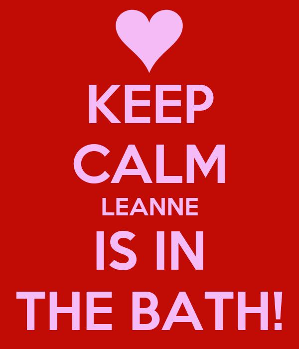 KEEP CALM LEANNE IS IN THE BATH!