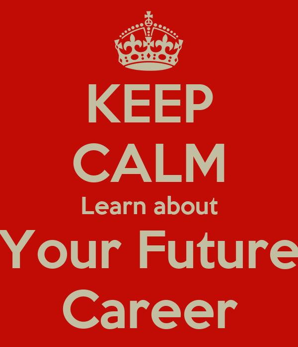 KEEP CALM Learn about Your Future Career