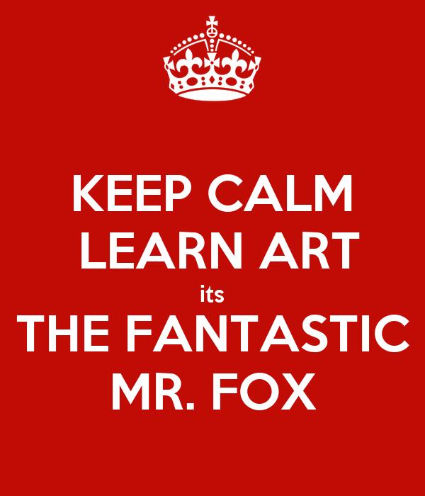 KEEP CALM  LEARN ART its THE FANTASTIC MR. FOX
