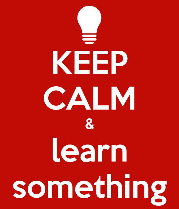 KEEP CALM & learn something