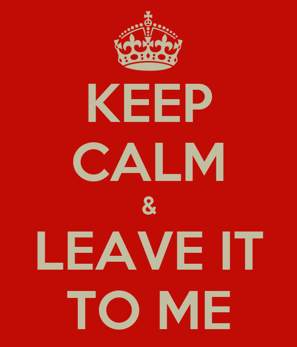 KEEP CALM & LEAVE IT TO ME
