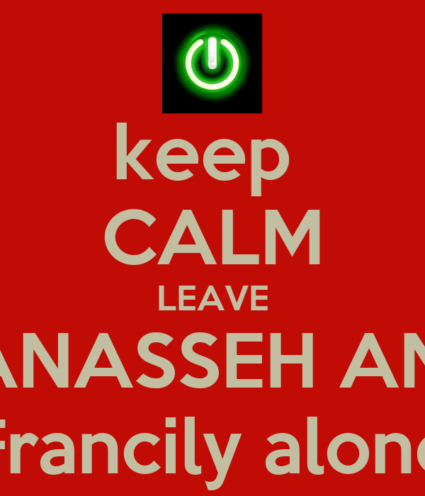 keep  CALM LEAVE MANASSEH AND  Francily alone