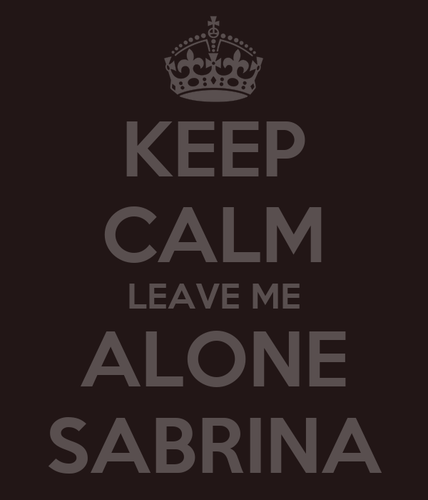 KEEP CALM LEAVE ME ALONE SABRINA