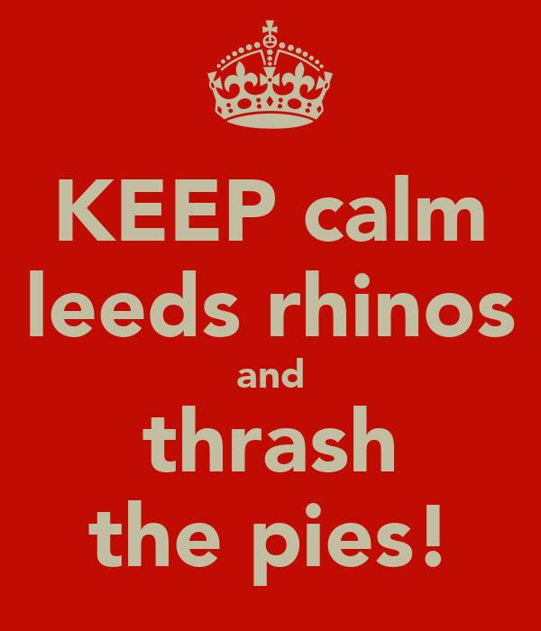 KEEP calm leeds rhinos and thrash the pies!