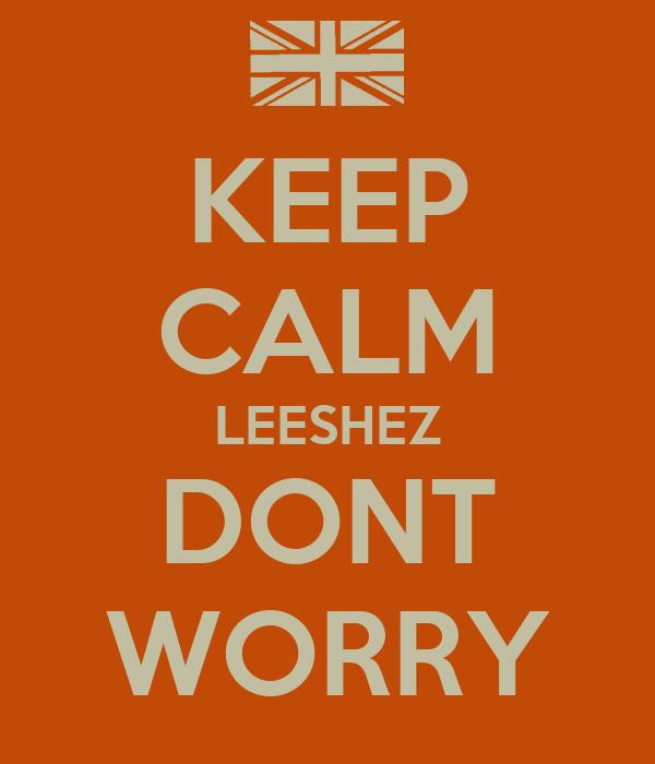 KEEP CALM LEESHEZ DONT WORRY