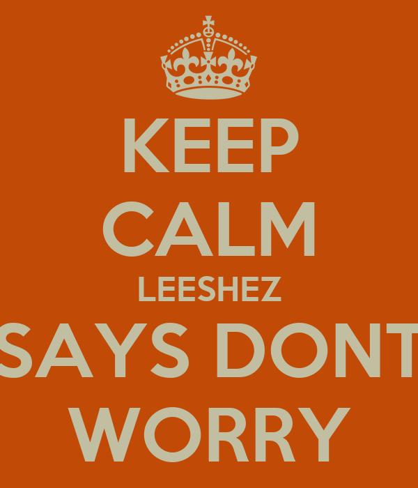 KEEP CALM LEESHEZ SAYS DONT WORRY