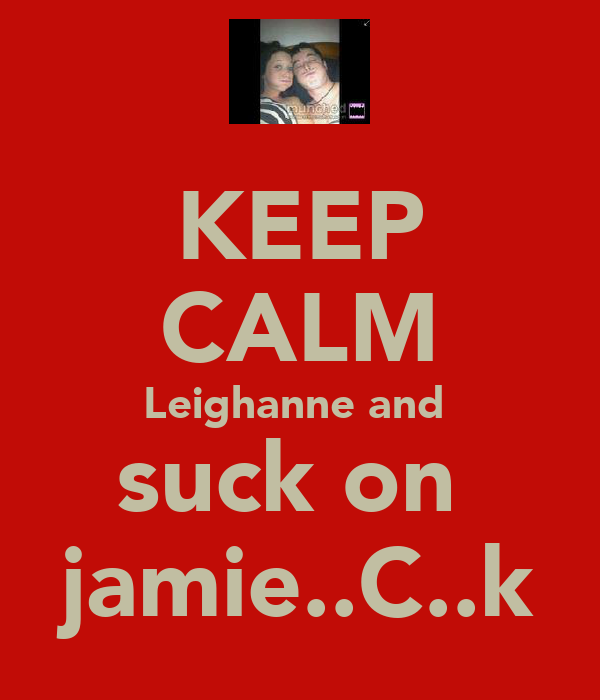 KEEP CALM Leighanne and  suck on  jamie..C..k
