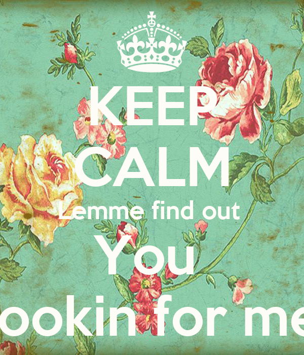 KEEP CALM Lemme find out  You  Lookin for me