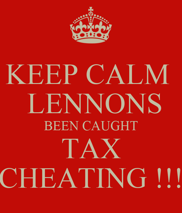 KEEP CALM   LENNONS BEEN CAUGHT TAX CHEATING !!!