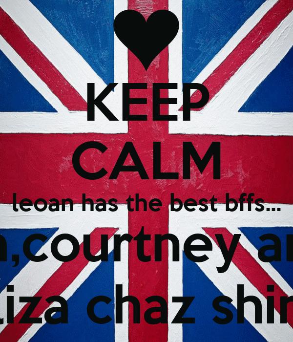 KEEP CALM leoan has the best bffs... naliah,riya,courtney and amber, eliza chaz shimi