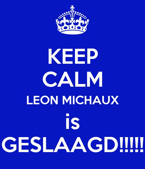 KEEP CALM LEON MICHAUX is GESLAAGD!!!!!