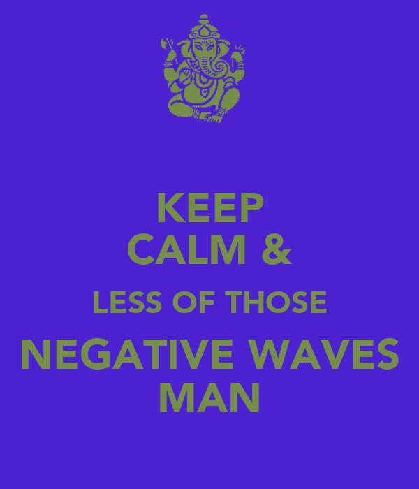 KEEP CALM & LESS OF THOSE NEGATIVE WAVES MAN