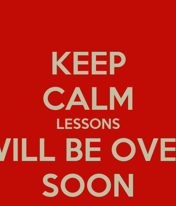 KEEP CALM LESSONS WILL BE OVER SOON